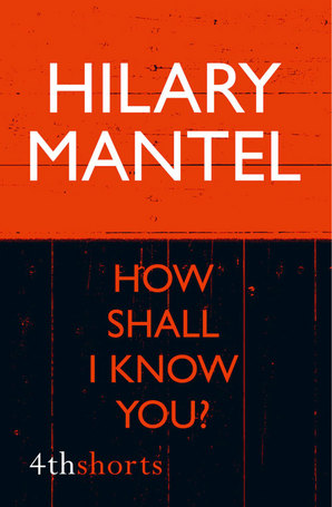How Shall I Know You? by Hilary Mantel